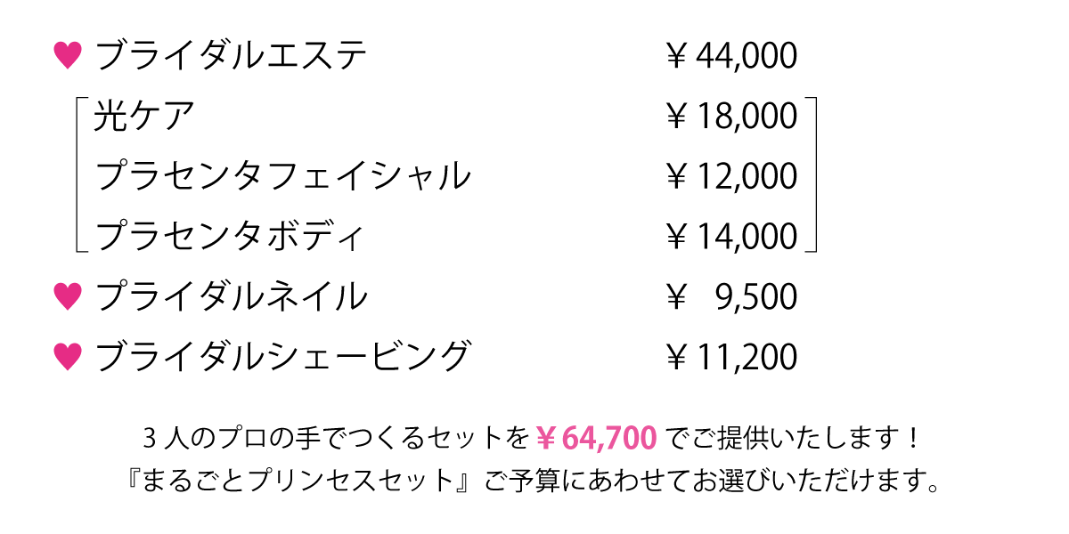 通常価格、ブライダルエステ ¥44,000 光ケア         ¥18,000 プラセンタフェイシャル ¥12,000 プラセンタボディ    ¥ 14,000 3つのエステコースをスペシャル特価でご提供 プライダルネイル    ¥ 9,500 ブライダルシェービング ¥11,200     3人のプロの手でつくるセットを¥64,700でご提供いたします!